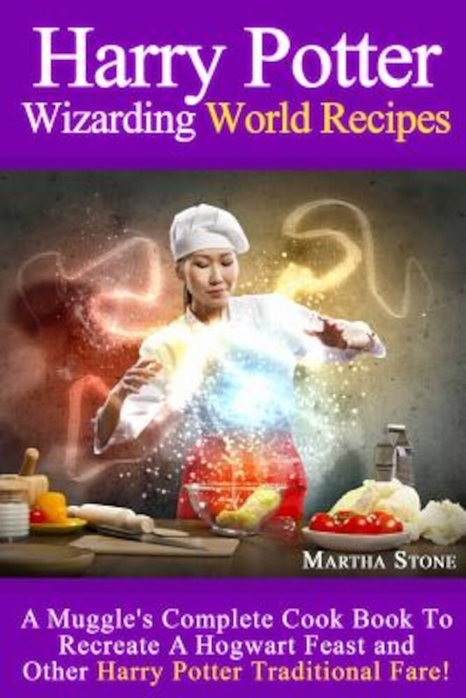 Harry Potter Wizarding World Recipes: A Muggles Complete Cook Book to Recreate a Hogwart Feast and Other Harry Potter Traditional Fare!, Paperback