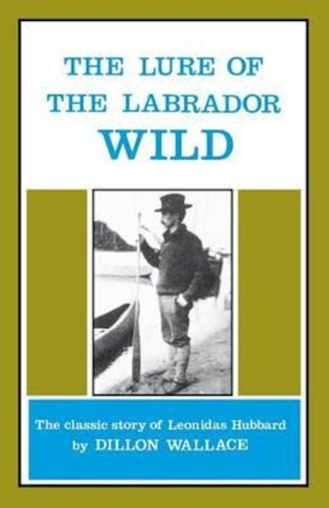 The Lure of the Labrador Wild: The Classic Story of Leonidas Hubbard, Paperback