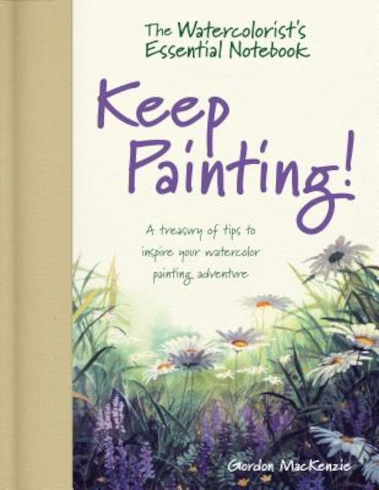 The Watercolorists Essential Notebook - Keep Painting!: A Treasury of Tips to Inspire Your Watercolor Painting Adventure, Hardcover