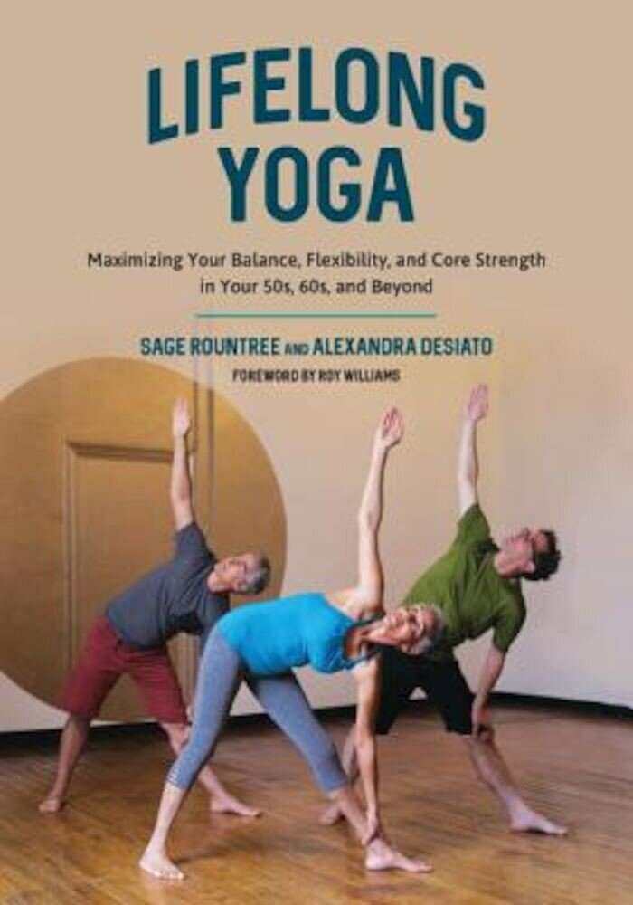 Lifelong Yoga: Maximizing Your Balance Flexibility and Core Strength in Your 50s 60s and Beyond Paperback