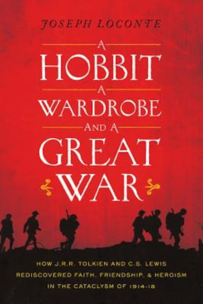 A Hobbit, a Wardrobe, and a Great War: How J.R.R. Tolkien and C.S. Lewis Rediscovered Faith, Friendship, and Heroism in the Cataclysm of 1914-1918, Paperback