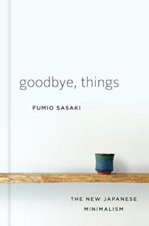 Goodbye, Things: The New Japanese Minimalism, Hardcover
