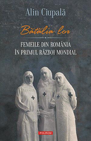 Batalia lor. Femeile din Romania in Primul Razboi Mondial (eBook)
