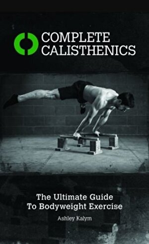 Complete Calisthenics: The Ultimate Guide to Body Weight Exercise