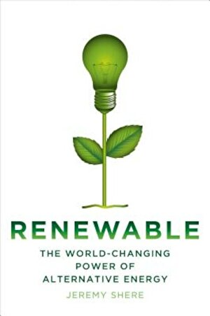 Renewable: The World-Changing Power of Alternative Energy, Hardcover