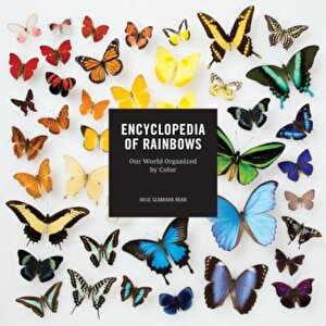 Encyclopedia of Rainbows: Our World Organized by Color, Hardcover