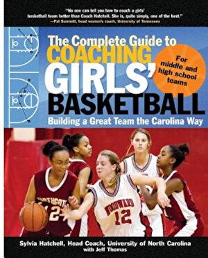 The Complete Guide to Coaching Girls' Basketball: Building a Great Team the Carolina Way, Paperback