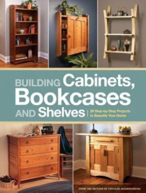 Building Cabinets, Bookcases and Shelves: 29 Step-By-Step Projects to Beautify Your Home, Paperback