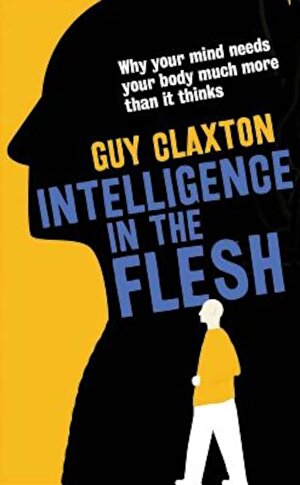 Intelligence in the Flesh: Why Your Mind Needs Your Body Much More Than It Thinks, Paperback