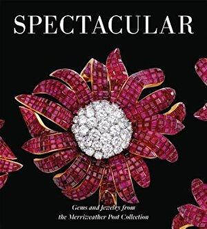 Spectacular: Gems and Jewelry from the Merriweather Post Collection, Hardcover