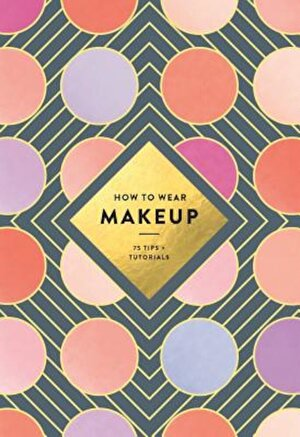 How to Wear Makeup: 75 Tips + Tutorials, Paperback