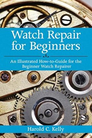 Watch Repair for Beginners: An Illustrated How-To-Guide for the Beginner Watch Repairer, Paperback
