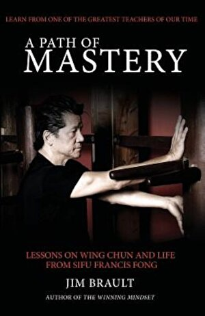 A Path of Mastery: Lessons on Wing Chun and Life from Sifu Francis Fong, Paperback