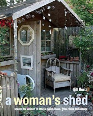A Woman's Shed: Spaces for Women to Create, Write, Make, Grow, Think, and Escape, Hardcover