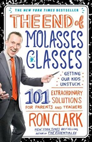 The End of Molasses Classes: Getting Our Kids Unstuck: 101 Extraordinary Solutions for Parents and Teachers, Paperback