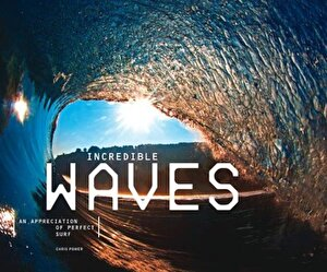 Incredible Waves: An Appreciation of Perfect Surf, Hardcover