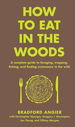 How to Eat in the Woods: A Complete Guide to Foraging, Trapping, Fishing, and Finding Sustenance in the Wild, Hardcover