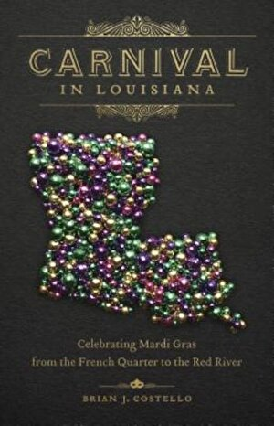 Carnival in Louisiana: Celebrating Mardi Gras from the French Quarter to the Red River, Hardcover