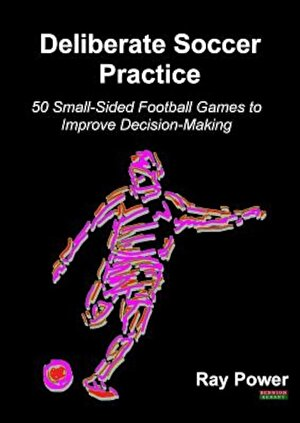 Deliberate Soccer Practice: 50 Small-Sided Football Games to Improve Decision-Making, Paperback