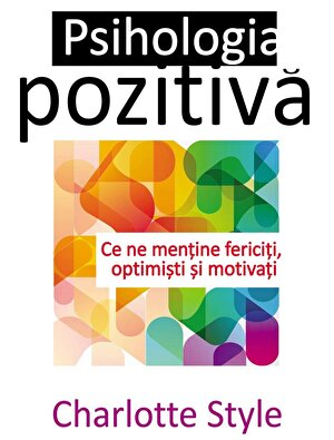 Psihologia pozitiva. Ce ne mentine fericiti, optimisti si motivati (eBook)