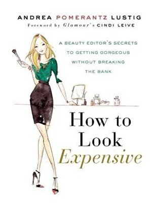 How to Look Expensive: A Beauty Editor's Secrets to Getting Gorgeous Without Breaking the Bank, Hardcover