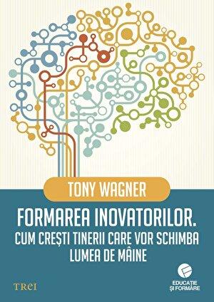 Formarea inovatorilor. Cum cresti tinerii care vor schimba lumea de maine (eBook)