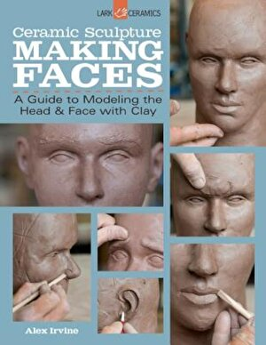 Ceramic Sculpture: Making Faces: A Guide to Modeling the Head and Face with Clay, Paperback