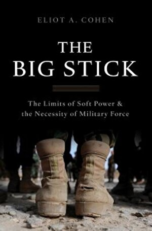The Big Stick: The Limits of Soft Power and the Necessity of Military Force, Hardcover