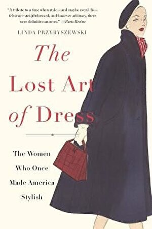 The Lost Art of Dress: The Women Who Once Made America Stylish, Paperback