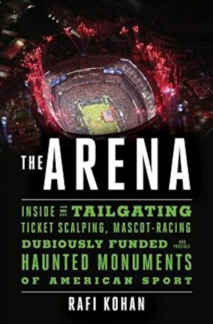 The Arena: Inside the Tailgating, Ticket-Scalping, Mascot-Racing, Dubiously Funded, and Possibly Haunted Monuments of American Sp, Hardcover