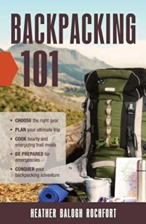 Backpacking 101: Choose the Right Gear, Plan Your Ultimate Trip, Cook Hearty and Energizing Trail Meals, Be Prepared for Emergencies, C, Paperback