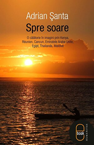 Spre soare. O calatorie in imagini prin Kenya, Reunion, Cancun, Emiratele Arabe Unite, Egipt, Thailanda, Maldive (eBook)