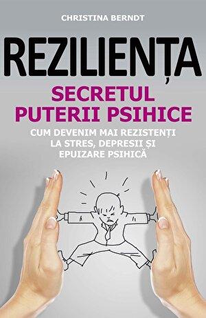 Rezilienta. Secretul puterii psihice. Cum devenim mai rezistenti la stres, depresii si epuizare psihica (eBook)
