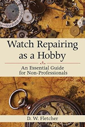 Watch Repairing as a Hobby: An Essential Guide for Non-Professionals, Hardcover