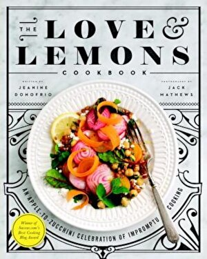The Love and Lemons Cookbook: An Apple-To-Zucchini Celebration of Impromptu Cooking, Hardcover