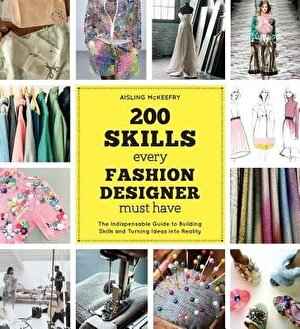 200 Skills Every Fashion Designer Must Have: The Indispensable Guide to Building Skills and Turning Ideas Into Reality, Paperback