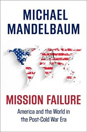 Mission Failure: America and the World in the Post-Cold War Era, Hardcover