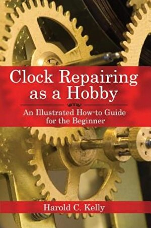Clock Repairing as a Hobby: An Illustrated How-To Guide for the Beginner, Paperback