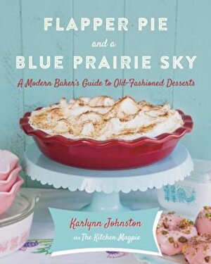 Flapper Pie and a Blue Prairie Sky: A Modern Baker's Guide to Old-Fashioned Desserts, Hardcover