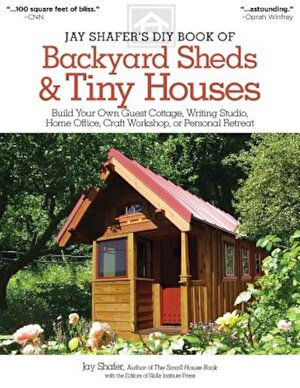 Jay Shafer's DIY Book of Backyard Sheds & Tiny Houses: Build Your Own Guest Cottage, Writing Studio, Home Office, Craft Workshop, or Personal Retreat, Paperback