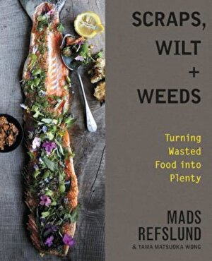 Scraps, Wilt & Weeds: Turning Wasted Food Into Plenty, Hardcover