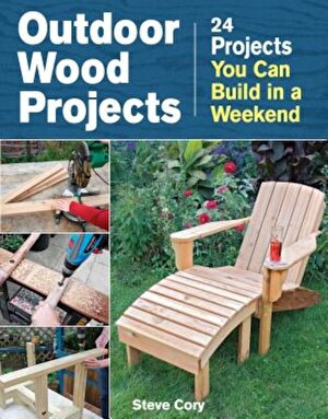 Outdoor Wood Projects: 24 Projects You Can Build in a Weekend, Paperback