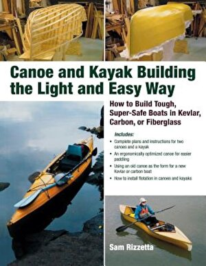 Canoe and Kayak Building the Light and Easy Way: How to Build Tough, Super-Safe Boats in Kevlar, Carbon, or Fiberglass, Paperback