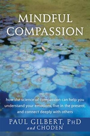 Mindful Compassion: How the Science of Compassion Can Help You Understand Your Emotions, Live in the Present, and Connect Deeply with Othe, Paperback
