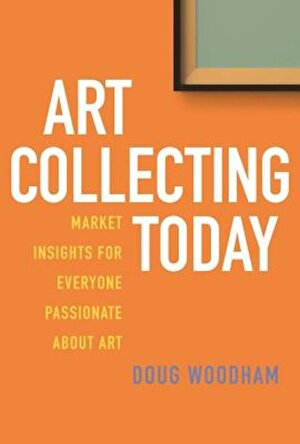 Art Collecting Today: Market Insights for Everyone Passionate about Art, Hardcover