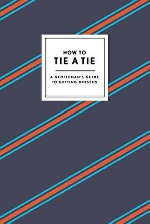 How to Tie a Tie: A Gentleman's Guide to Getting Dressed, Hardcover