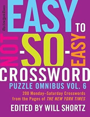 The New York Times Easy to Not-So-Easy Crossword Puzzle Omnibus Vol. 6: 200 Monday--Saturday Crosswords from the Pages of the New York Times, Paperback
