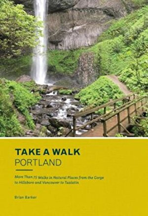 Take a Walk: Portland: More Than 75 Walks in Natural Places from the Gorge to Hillsboro and Vancouver to Tualatin, Paperback