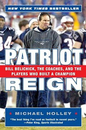 Patriot Reign: Bill Belichick, the Coaches, and the Players Who Built a Champion, Paperback