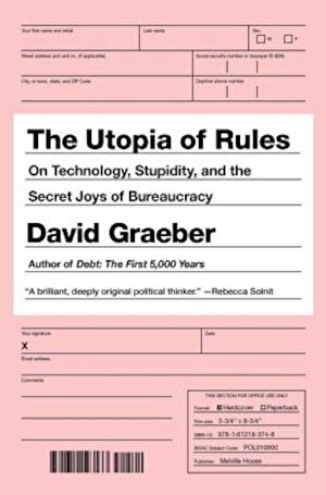 The Utopia of Rules: On Technology, Stupidity, and the Secret Joys of Bureaucracy, Paperback